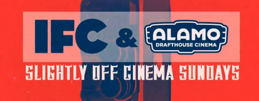 "IFC AND ALAMO DRAFTHOUSE LAUNCH ""SLIGHTLY OFF CINEMA SUNDAYS"" THEMATICALLY LINKING MOVIES ON IFC AND"